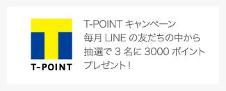 T-POINTキャンペーン 毎月LINEの友だちの中から 抽選で3名に3000ポイント プレゼント!